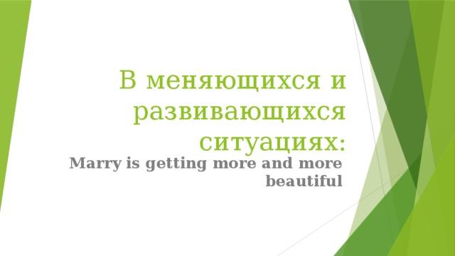 В меняющихся и развивающихся ситуациях: Marry is getting more and more beautiful