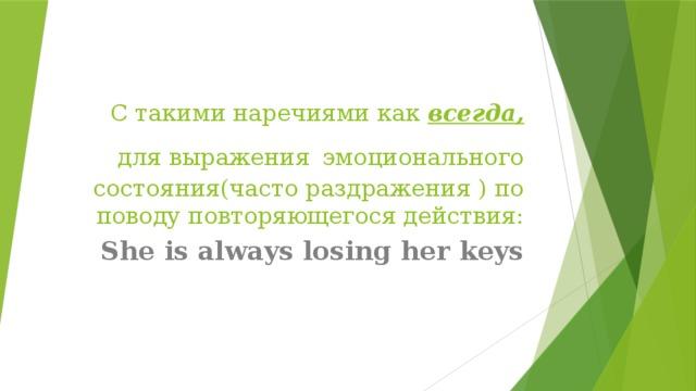 С такими наречиями как всегда, для выражения  эмоционального состояния(часто раздражения ) по поводу повторяющегося действия: She is always losing her keys