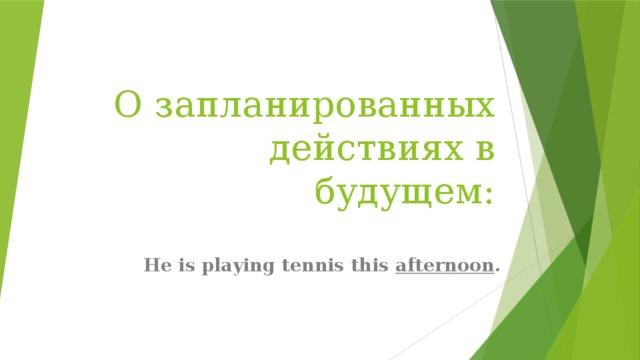 О запланированных действиях в будущем: He is playing tennis this afternoon .