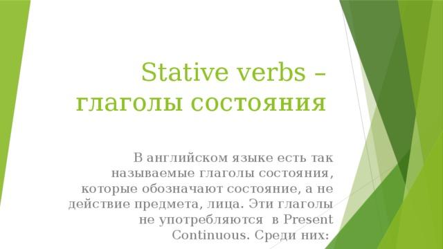 Stative verbs – глаголы состояния В английском языке есть так называемые глаголы состояния, которые обозначают состояние, а не действие предмета, лица. Эти глаголы не употребляются в Present Continuous. Среди них: