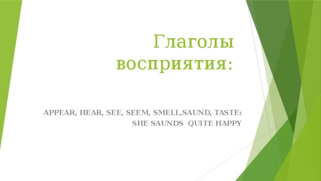 Глаголы восприятия: APPEAR, HEAR, SEE, SEEM, SMELL,SAUND, TASTE: SHE SAUNDS QUITE HAPPY