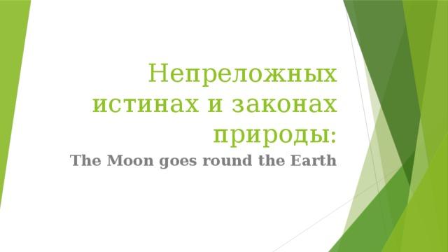 Непреложных истинах и законах природы: The Moon goes round the Earth