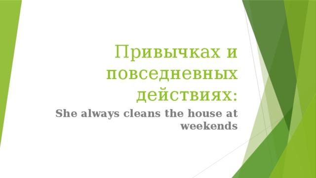 Привычках и повседневных действиях: She always cleans the house at weekends