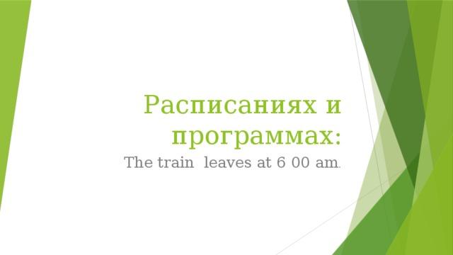 Расписаниях и программах: The train leaves at 6 00 am .