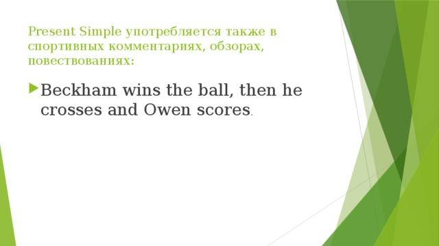 Present Simple употребляется также в спортивных комментариях, обзорах, повествованиях: