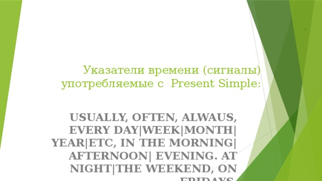 Указатели времени (сигналы) употребляемые с Present Simple: USUALLY, OFTEN, ALWAUS, EVERY DAY|WEEK|MONTH| YEAR|ETC, IN THE MORNING| AFTERNOON| EVENING. AT NIGHT|THE WEEKEND, ON FRIDAYS.
