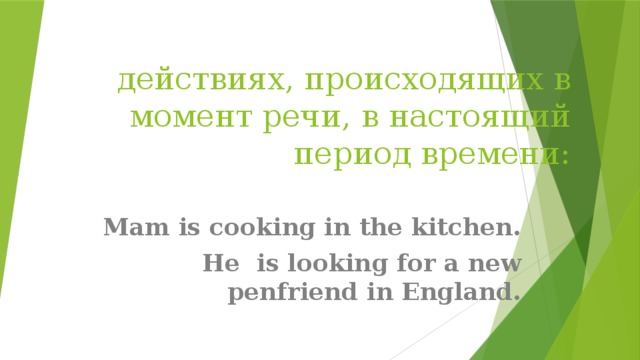 действиях, происходящих в момент речи, в настоящий период времени: Mam is cooking in the kitchen. He is looking for a new penfriend in England.