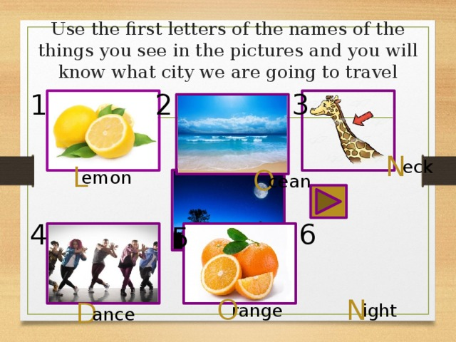 Use the first letters of the names of the things you see in the pictures and you will know what city we are going to travel 1 2 3 N eck L O emon cean 6 4 5 O N D range ight ance