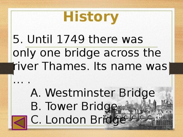 History 5. Until 1749 there was only one bridge across the river Thames. Its name was … .  A. Westminster Bridge  B. Tower Bridge  C. London Bridge