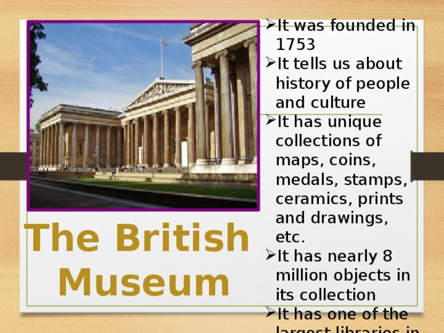It was founded in 1753 It tells us about history of people and culture It has unique collections of maps, coins, medals, stamps, ceramics, prints and drawings, etc. It has nearly 8 million objects in its collection It has one of the largest libraries in the world – the British Library