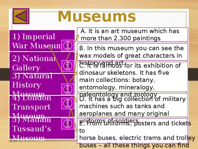 Museums A. It is an art museum which has more than 2,300 paintings 1) Imperial War Museum B. In this museum you can see the wax models of great characters in history and art 2) National Gallery C. It is famous for its exhibition of dinosaur skeletons. It has five main collections: botany, entomology, mineralogy, paleontology and zoology 3) Natural History Museum D. It has a big collection of military machines such as tanks and aeroplanes and many original uniforms of soldiers 4) London Transport Museum E. From uniforms, posters and tickets to 5) Madam Tussaud's Museum horse buses, electric trams and trolley buses – all these things you can find in this museum