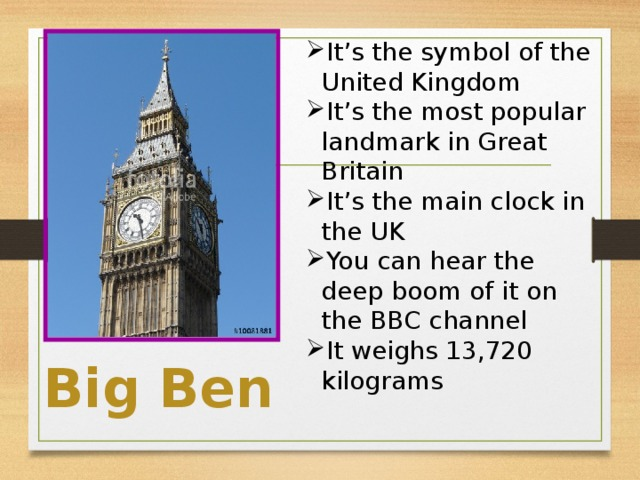 It's the symbol of the United Kingdom It's the most popular landmark in Great Britain It's the main clock in the UK You can hear the deep boom of it on the BBC channel It weighs 13,720 kilograms