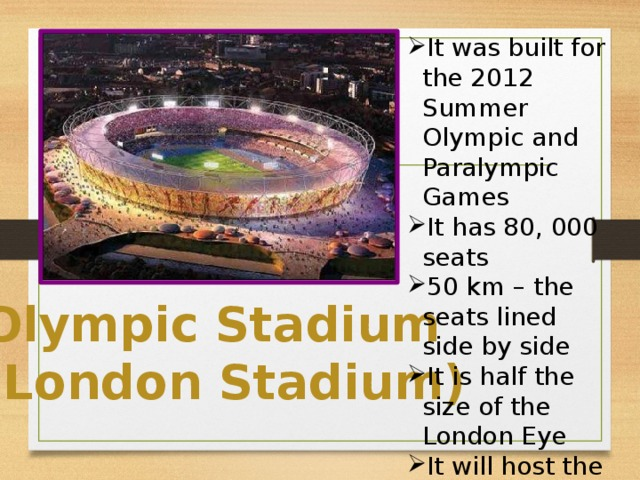 It was built for the 2012 Summer Olympic and Paralympic Games It has 80, 000 seats 50 km – the seats lined side by side It is half the size of the London Eye It will host the 2017 Athletics World Championships