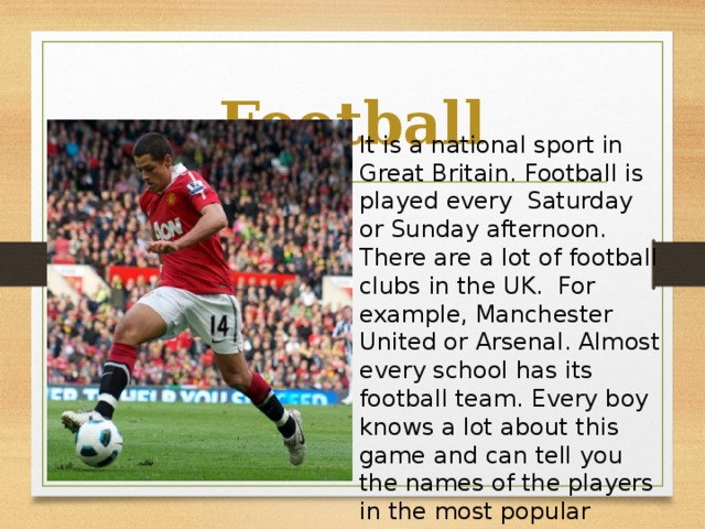 Football It is a national sport in Great Britain. Football is played every Saturday or Sunday afternoon. There are a lot of football clubs in the UK. For example, Manchester United or Arsenal. Almost every school has its football team. Every boy knows a lot about this game and can tell you the names of the players in the most popular football clubs.