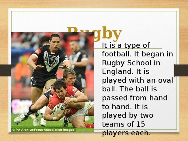 Rugby It is a type of football. It began in Rugby School in England. It is played with an oval ball. The ball is passed from hand to hand. It is played by two teams of 15 players each.