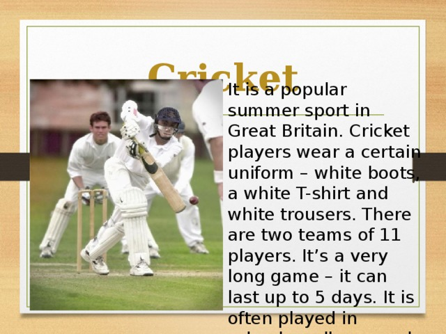 Cricket It is a popular summer sport in Great Britain. Cricket players wear a certain uniform – white boots, a white T-shirt and white trousers. There are two teams of 11 players. It's a very long game – it can last up to 5 days. It is often played in schools, colleges and universities.