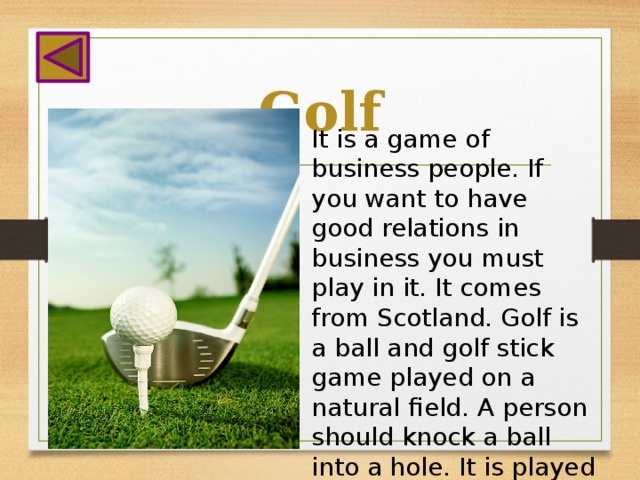 Golf It is a game of business people. If you want to have good relations in business you must play in it. It comes from Scotland. Golf is a ball and golf stick game played on a natural field. A person should knock a ball into a hole. It is played all the year round.