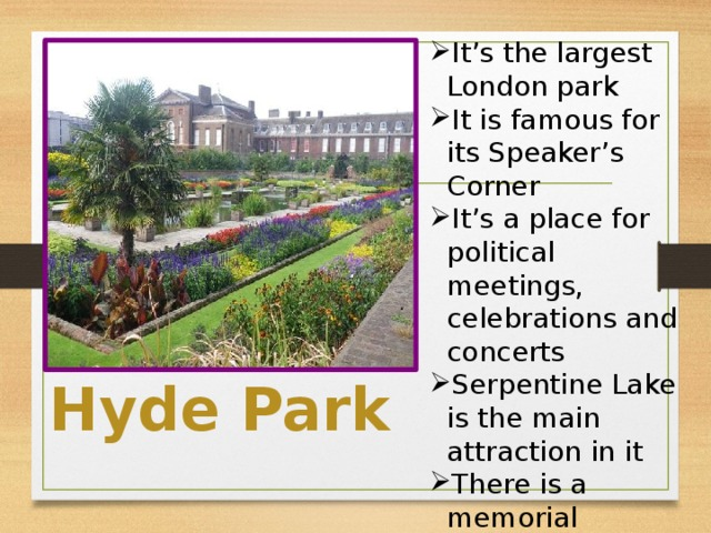 It's the largest London park It is famous for its Speaker's Corner It's a place for political meetings, celebrations and concerts Serpentine Lake is the main attraction in it There is a memorial installed in honor of princess Diana in it