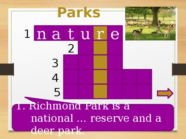 Parks n t r u e 1 a 2 3 4 5 1. Richmond Park is a national … reserve and a deer park.