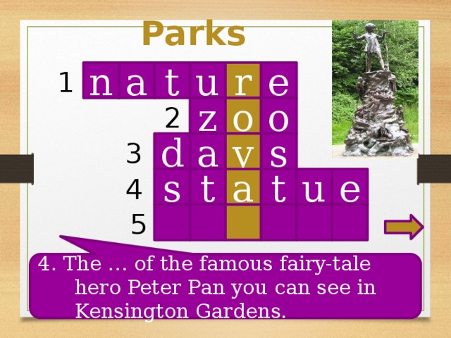 Parks n t r u e 1 a o o z 2 s d a y 3 4 u t a t s e 5 4. The … of the famous fairy-tale hero Peter Pan you can see in Kensington Gardens.