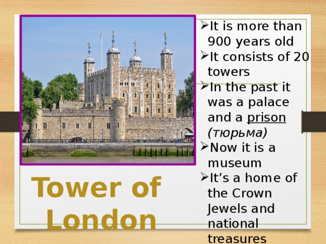 It is more than 900 years old It consists of 20 towers In the past it was a palace and a prison  (тюрьма) Now it is a museum It's a home of the Crown Jewels and national treasures 9 ravens resides