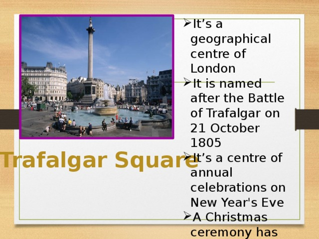 It's a geographical centre of London It is named after the Battle of Trafalgar on 21 October 1805 It's a centre of annual celebrations on New Year's Eve A Christmas ceremony has been held in the square every year since 1947