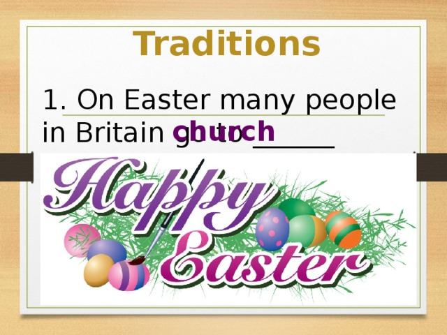 Traditions 1. On Easter many people in Britain go to ______ church