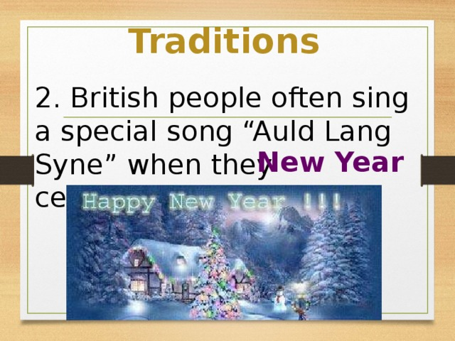 """Traditions 2. British people often sing a special song """"Auld Lang Syne"""" when they celebrate ________ New Year"""