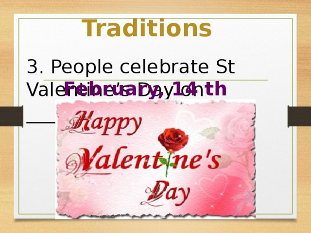 Traditions 3. People celebrate St Valentine's Day on _____________ February, 14 th