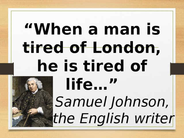 """"""" When a man is tired of London, he is tired of life…"""" Samuel Johnson, the English writer"""