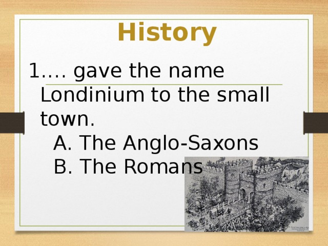 History … gave the name Londinium to the small town.  A. The Anglo-Saxons  B. The Romans  C. The Normans