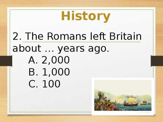 History 2. The Romans left Britain about … years ago.  A. 2,000  B. 1,000  C. 100