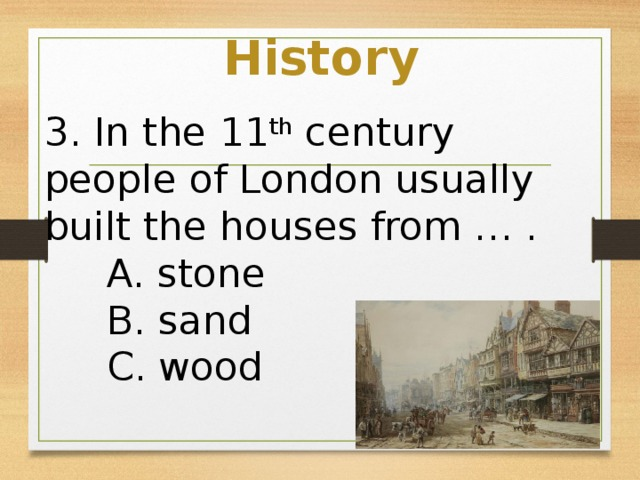 History 3. In the 11 th century people of London usually built the houses from … .  A. stone  B. sand  C. wood