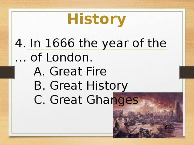 History 4. In 1666 the year of the … of London.  A. Great Fire  B. Great History  C. Great Ghanges