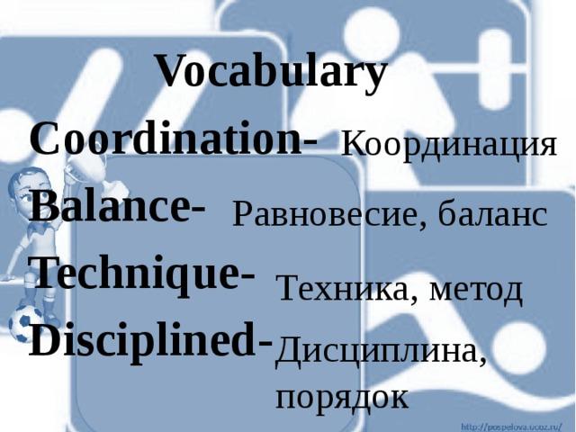 Vocabulary Coordination- Balance- Technique- Disciplined- Координация Равновесие, баланс Техника, метод Дисциплина, порядок