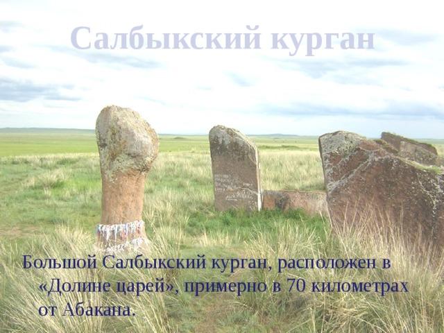 Салбыкский курган   Большой Салбыкский курган, расположен в «Долине царей», примерно в 70 километрах от Абакана.