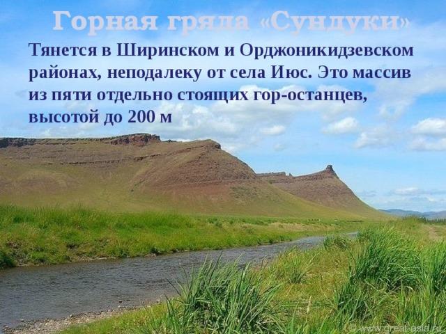 Горная гряда «Сундуки»   Тянется в Ширинском и Орджоникидзевском районах, неподалеку от села Июс. Это массив из пяти отдельно стоящих гор-останцев, высотой до 200 м