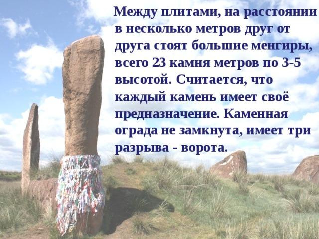Между плитами, на расстоянии в несколько метров друг от друга стоят большие менгиры, всего 23 камня метров по 3-5 высотой. Считается, что каждый камень имеет своё предназначение. Каменная ограда не замкнута, имеет три разрыва - ворота.