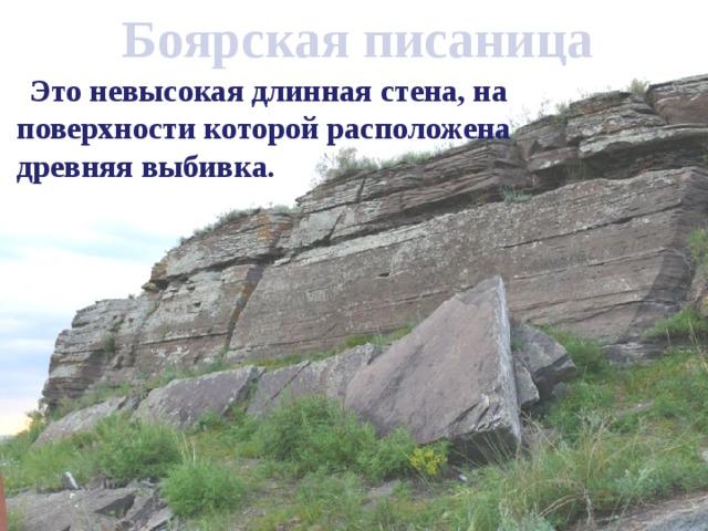 Боярская писаница  Это невысокая длинная стена, на поверхности которой расположена древняя выбивка.