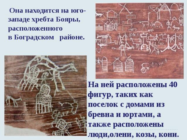 Она находится на юго-западе хребта Бояры, расположенного вБоградском районе. На ней расположены 40 фигур, таких как поселок с домами из бревна и юртами, а также расположены люди,олени, козы, кони.