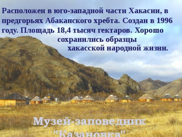 Расположен в юго-западной части Хакасии, в предгорьях Абаканского хребта. Создан в 1996 году. Площадь 18,4 тысяч гектаров. Хорошо сохранились образцы хакасской народной жизни. Музей-заповедник