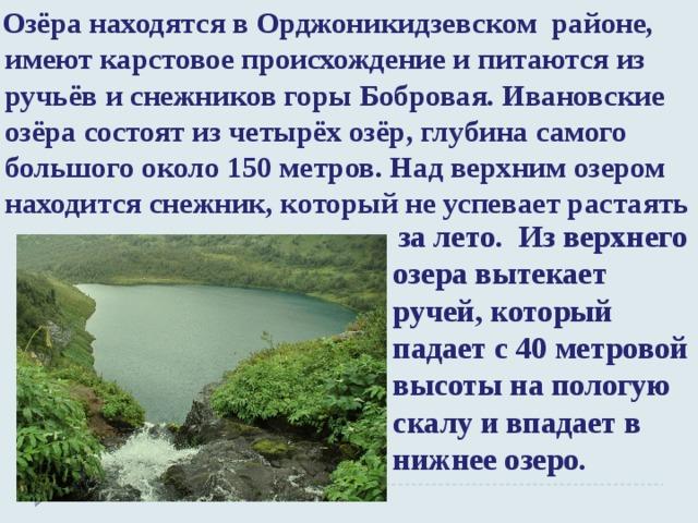 Озёра находятся в Орджоникидзевском районе, имеют карстовое происхождение и питаются из ручьёв и снежников горы Бобровая.Ивановские озёрасостоят из четырёх озёр, глубина самого большого около 150 метров. Над верхним озером находится снежник,который не успевает растаять  за лето. Из верхнего озера вытекает ручей, который падает с 40 метровой высоты на пологую скалу и впадает в нижнее озеро.