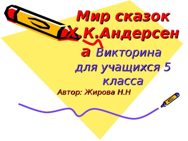 Мир сказок Х.К.Андерсена  Викторина  для учащихся 5 класса Автор: Жирова Н.Н