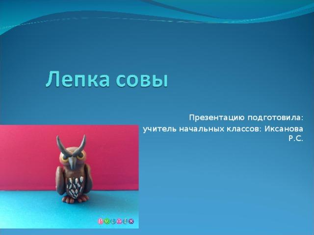 Презентацию подготовила: учитель начальных классов: Иксанова Р.С.