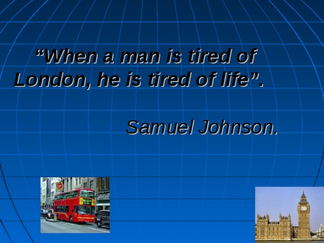 """"""" When a man is tired of London, he is tired of life"""".     Samuel Johnson."""
