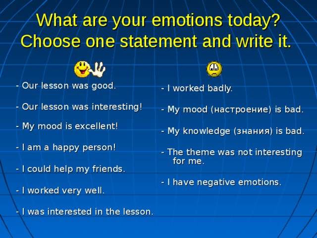 What are your emotions today? Choose one statement and write it.    - Our lesson was good. - Our lesson was interesting!   - My mood is excellent! - I am a happy person! - I could help my friends. - I worked very well. - I was interested in the lesson. - I worked badly. - My mood (настроение) is bad. - My knowledge ( знания) is bad. - The theme was not interesting for me. - I have negative emotions.