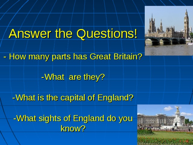 Answer the Questions!   - How many parts has Great Britain?   -What are they?   -What is the capital of England?   -What sights of England do you know?