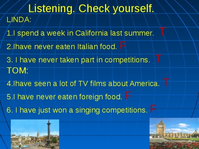 Listening. Check yourself. LINDA:  1.I spend a week in California last summer. T  2.Ihave never eaten Italian food. F  3. I have never taken part in competitions. T TOM:  4.Ihave seen a lot of TV films about America. T  5.I have never eaten foreign food. F 6. I have just won a singing competitions. F