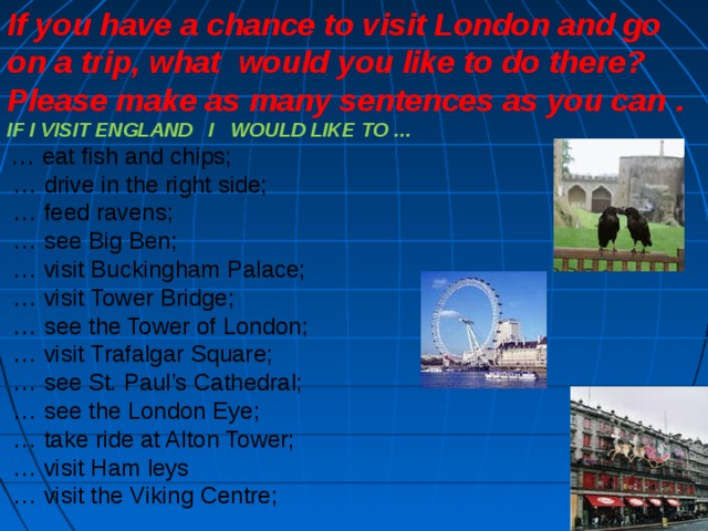 If you have a chance to visit London and go on a trip, what would you like to do there? Please make as many sentences as you can  .  IF I VISIT ENGLAND I WOULD LIKE TO …  … eat fish and chips; … drive in the right side; … feed ravens; … see Big Ben; … visit Buckingham Palace; … visit Tower Bridge; … see the Tower of London; … visit Trafalgar Square; … see St. Paul's Cathedral; … see the London Eye; … take ride at Alton Tower; … visit Ham leys … visit the Viking Centre;