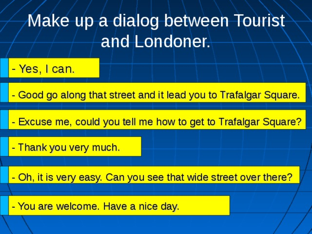 Make up a dialog between Tourist and Londoner. - Yes, I can. - Good go along that street and it lead you to Trafalgar Square. - Excuse me, could you tell me how to get to Trafalgar Square? - Thank you very much. - Oh, it is very easy. Can you see that wide street over there? - You are welcome. Have a nice day.